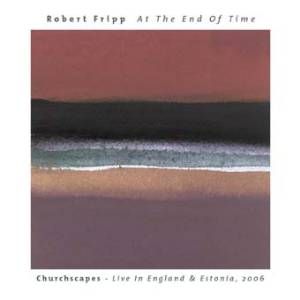 Robert Fripp - At The End Of Time - Churchscapes: Live In England & Estonia 2006 MAIN
