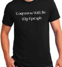 T-Shirt - Confusion Will Be My Epitaph