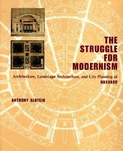 The Stuggle for Modernism: Architecture, Landscape Architecture, and City Planning at Harvard, Antho