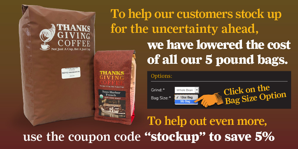 To help our customers stock up for the uncertainty ahead we have lowered the cost of all our 5 pound bags. Use the coupon code stockup to save 5%.