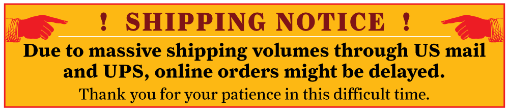 Shipping Notice. Due to massive shipping volumes through US mail and UPS, online orders might be delayed. Thank you for your patience in this difficult time.